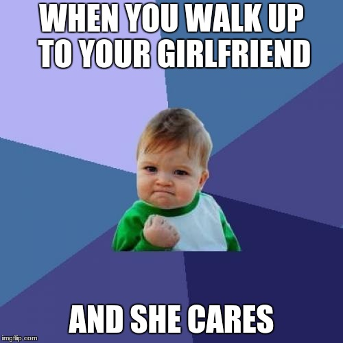GF Meme | WHEN YOU WALK UP TO YOUR GIRLFRIEND AND SHE CARES | image tagged in memes,success kid | made w/ Imgflip meme maker