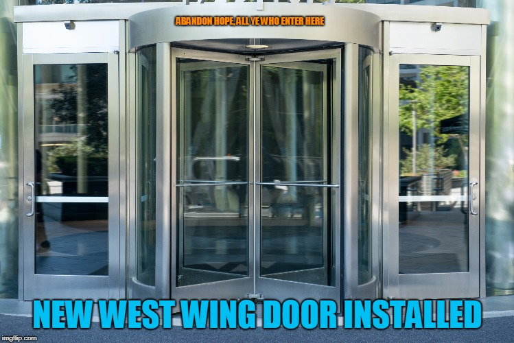 It spins so fast! | ABANDON HOPE, ALL YE WHO ENTER HERE NEW WEST WING DOOR INSTALLED | image tagged in political meme | made w/ Imgflip meme maker