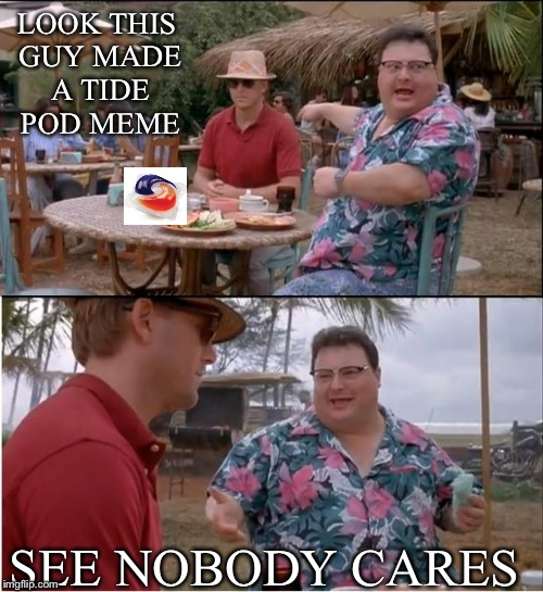 See Nobody Cares Meme | LOOK THIS GUY MADE A TIDE POD MEME SEE NOBODY CARES | image tagged in memes,see nobody cares | made w/ Imgflip meme maker