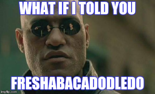 Matrix Morpheus Meme | WHAT IF I TOLD YOU FRESHABACADODLEDO | image tagged in memes,matrix morpheus | made w/ Imgflip meme maker
