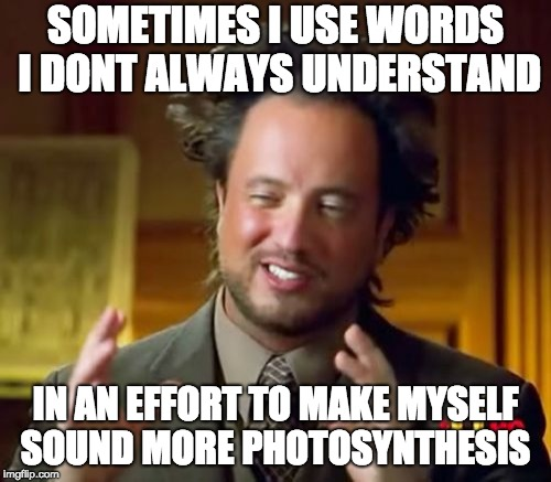 Ancient Aliens Meme | SOMETIMES I USE WORDS I DONT ALWAYS UNDERSTAND IN AN EFFORT TO MAKE MYSELF SOUND MORE PHOTOSYNTHESIS | image tagged in memes,ancient aliens | made w/ Imgflip meme maker
