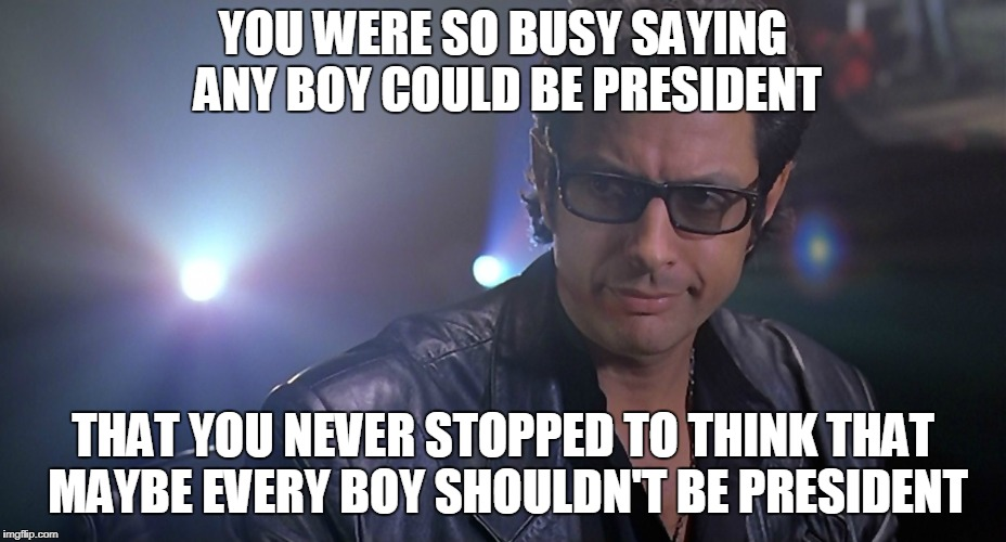 YOU WERE SO BUSY SAYING ANY BOY COULD BE PRESIDENT THAT YOU NEVER STOPPED TO THINK THAT MAYBE EVERY BOY SHOULDN'T BE PRESIDENT | image tagged in jeff goldblum jurassic park | made w/ Imgflip meme maker