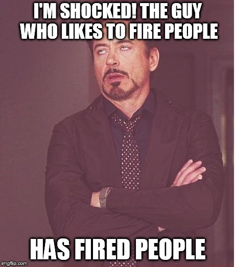 Face You Make Robert Downey Jr Meme | I'M SHOCKED! THE GUY WHO LIKES TO FIRE PEOPLE HAS FIRED PEOPLE | image tagged in memes,face you make robert downey jr | made w/ Imgflip meme maker