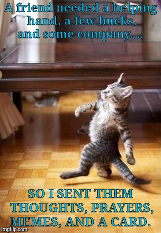 Cool Cat Stroll Meme | A friend needed a helping hand, a few bucks, and some company.... SO I SENT THEM THOUGHTS, PRAYERS, MEMES, AND A CARD. | image tagged in memes,cool cat stroll | made w/ Imgflip meme maker