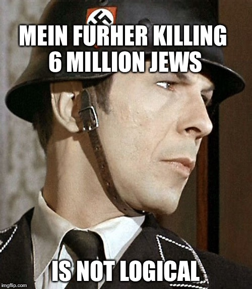 MEIN FURHER KILLING 6 MILLION JEWS IS NOT LOGICAL | image tagged in star trek | made w/ Imgflip meme maker