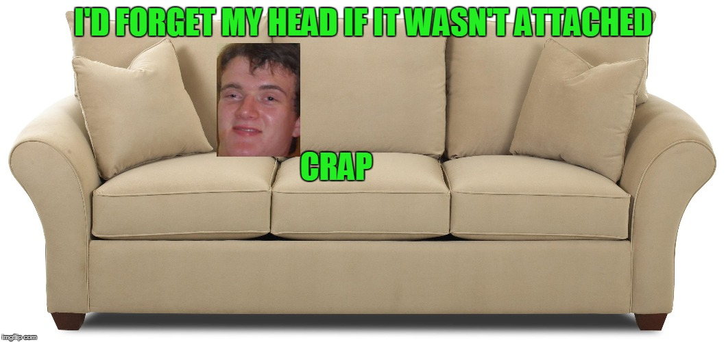 I'm sofa king high! | I'D FORGET MY HEAD IF IT WASN'T ATTACHED CRAP | image tagged in 10 guy | made w/ Imgflip meme maker