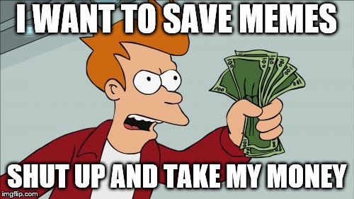 I WANT TO SAVE MEMES SHUT UP AND TAKE MY MONEY | made w/ Imgflip meme maker