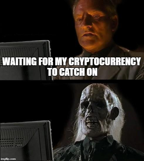 Ill Just Wait Here Meme | WAITING FOR MY CRYPTOCURRENCY TO CATCH ON | image tagged in memes,ill just wait here | made w/ Imgflip meme maker