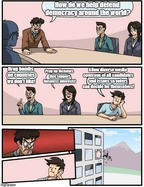 Boardroom Meeting Suggestion Meme | How do we help defend democracy around the world? Drop bombs on countries we don't like! Prop up dictators that support business interests!  | image tagged in memes,boardroom meeting suggestion | made w/ Imgflip meme maker