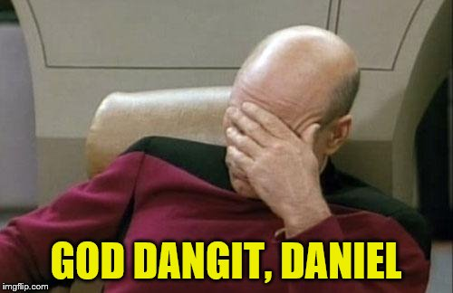 Captain Picard Facepalm Meme | GOD DANGIT, DANIEL | image tagged in memes,captain picard facepalm | made w/ Imgflip meme maker
