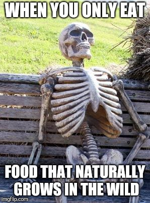 Waiting Skeleton Meme | WHEN YOU ONLY EAT FOOD THAT NATURALLY GROWS IN THE WILD | image tagged in memes,waiting skeleton | made w/ Imgflip meme maker