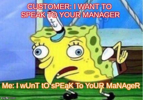 Mocking Spongebob Meme | CUSTOMER: I WANT TO SPEAK TO YOUR MANAGER Me: I wUnT tO sPEaK To YoUR MaNAgeR | image tagged in memes,mocking spongebob | made w/ Imgflip meme maker