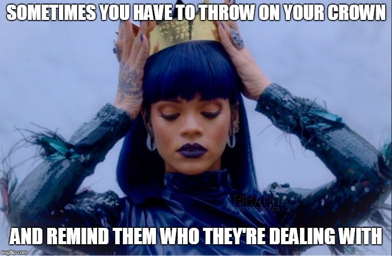 SOMETIMES YOU HAVE TO THROW ON YOUR CROWN AND REMIND THEM WHO THEY'RE DEALING WITH | image tagged in rihanna queen | made w/ Imgflip meme maker