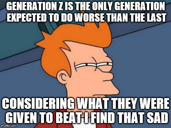 Futurama Fry Meme | GENERATION Z IS THE ONLY GENERATION EXPECTED TO DO WORSE THAN THE LAST CONSIDERING WHAT THEY WERE GIVEN TO BEAT I FIND THAT SAD | image tagged in memes,futurama fry | made w/ Imgflip meme maker