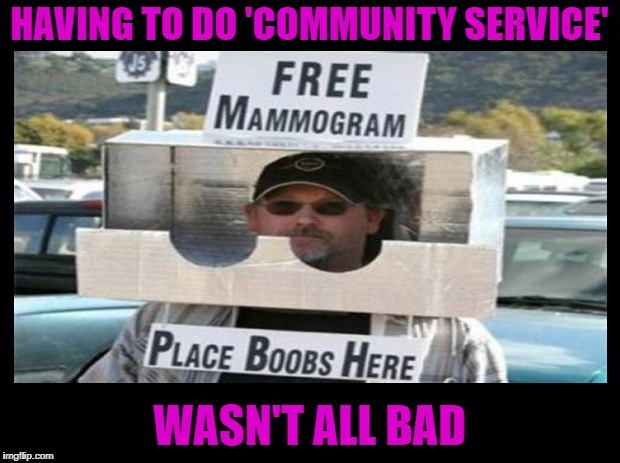 Free Healthcare | HAVING TO DO 'COMMUNITY SERVICE' WASN'T ALL BAD | image tagged in funny memes,mammograms,boobs,trouble with the law | made w/ Imgflip meme maker