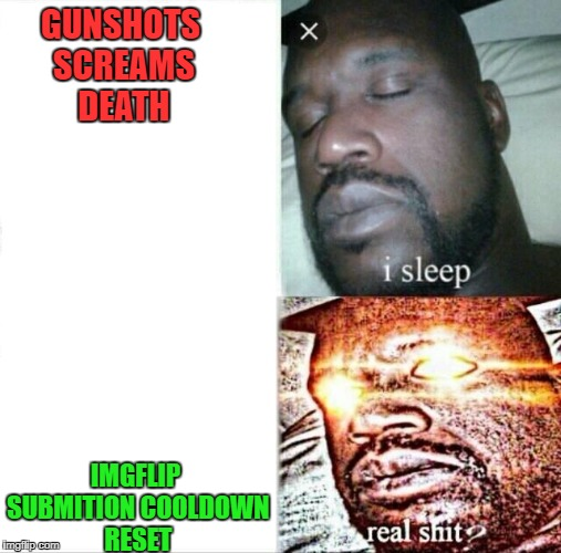 Submition cooldown | GUNSHOTS SCREAMS DEATH IMGFLIP SUBMITION COOLDOWN RESET | image tagged in memes,sleeping shaq,cooldown,imgflip,imgflip humor,submit | made w/ Imgflip meme maker