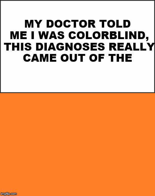 Out of the blue! | MY DOCTOR TOLD ME I WAS COLORBLIND, THIS DIAGNOSES REALLY CAME OUT OF THE | image tagged in orange,blue,meme,color | made w/ Imgflip meme maker