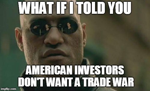Matrix Morpheus Meme | WHAT IF I TOLD YOU AMERICAN INVESTORS DON'T WANT A TRADE WAR | image tagged in memes,matrix morpheus | made w/ Imgflip meme maker