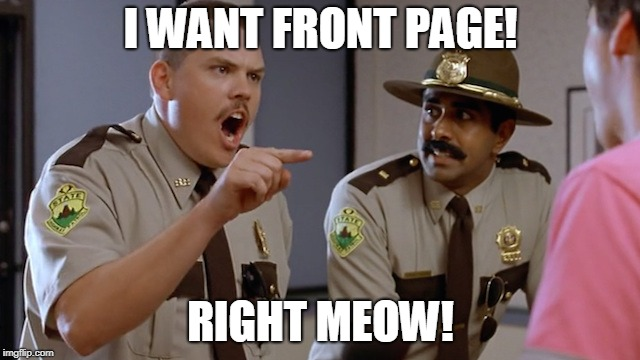 Front Page! | I WANT FRONT PAGE! RIGHT MEOW! | image tagged in super troopers | made w/ Imgflip meme maker