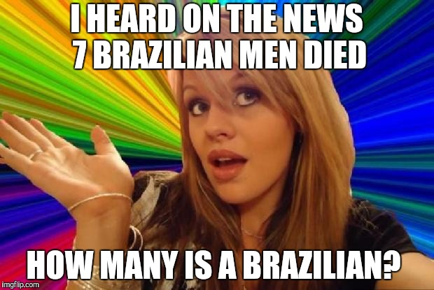 stupid girl meme | I HEARD ON THE NEWS 7 BRAZILIAN MEN DIED HOW MANY IS A BRAZILIAN? | image tagged in stupid girl meme | made w/ Imgflip meme maker