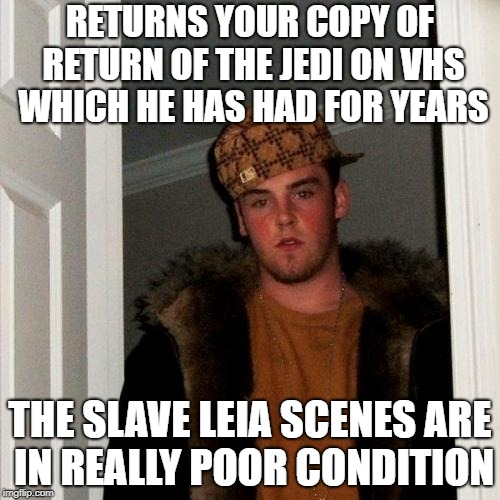 Scumbag Steve Meme | RETURNS YOUR COPY OF RETURN OF THE JEDI ON VHS WHICH HE HAS HAD FOR YEARS THE SLAVE LEIA SCENES ARE IN REALLY POOR CONDITION | image tagged in memes,scumbag steve | made w/ Imgflip meme maker