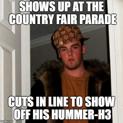 Scumbag Steve Meme | SHOWS UP AT THE COUNTRY FAIR PARADE CUTS IN LINE TO SHOW OFF HIS HUMMER-H3 | image tagged in memes,scumbag steve | made w/ Imgflip meme maker