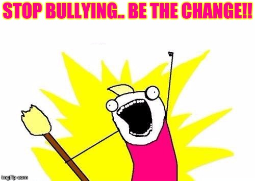 X All The Y Meme | STOP BULLYING.. BE THE CHANGE!! | image tagged in memes,x all the y | made w/ Imgflip meme maker