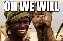 camel friends | OH WE WILL | image tagged in camel friends | made w/ Imgflip meme maker