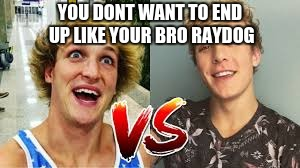 jake vs logan | YOU DONT WANT TO END UP LIKE YOUR BRO RAYDOG | image tagged in jake vs logan | made w/ Imgflip meme maker