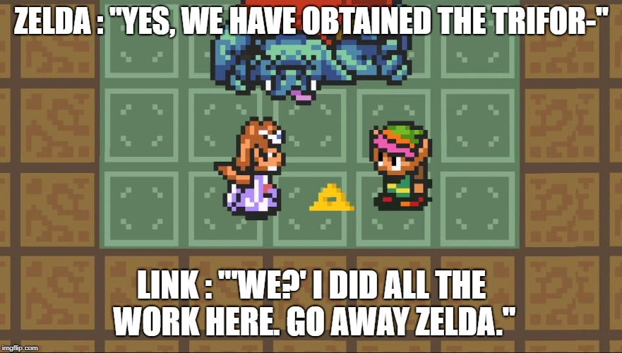 "ZELDA : ""YES, WE HAVE OBTAINED THE TRIFOR-"" LINK : ""'WE?' I DID ALL THE WORK HERE. GO AWAY ZELDA."" 