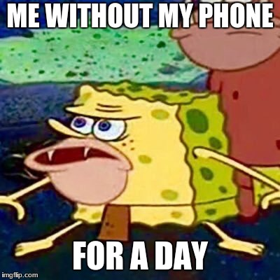 Sponge gar | ME WITHOUT MY PHONE FOR A DAY | image tagged in sponge gar | made w/ Imgflip meme maker