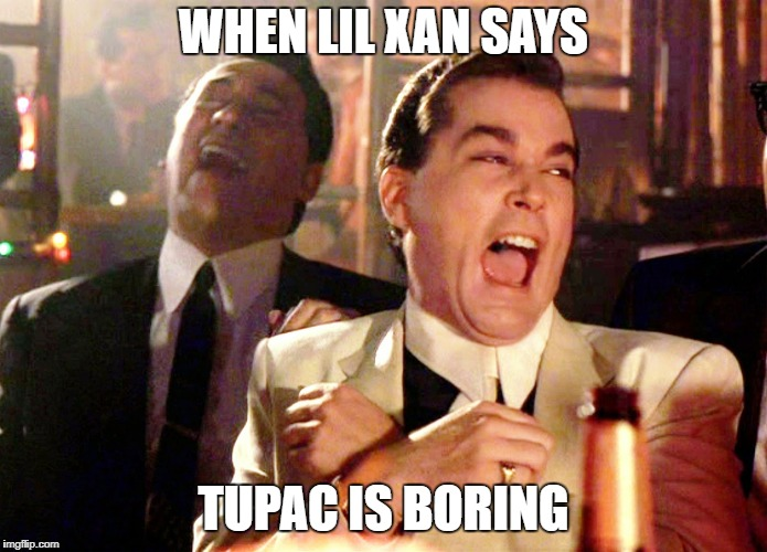 Good Fellas Hilarious Meme | WHEN LIL XAN SAYS TUPAC IS BORING | image tagged in memes,good fellas hilarious | made w/ Imgflip meme maker