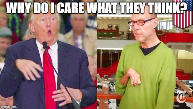 Trump mock | WHY DO I CARE WHAT THEY THINK? | image tagged in trump mock | made w/ Imgflip meme maker