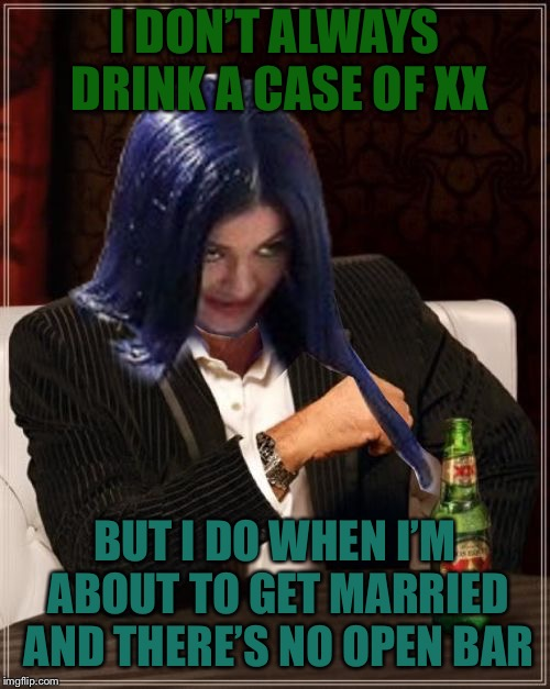 Kylie Most Interesting | I DON'T ALWAYS DRINK A CASE OF XX BUT I DO WHEN I'M ABOUT TO GET MARRIED AND THERE'S NO OPEN BAR | image tagged in kylie most interesting | made w/ Imgflip meme maker