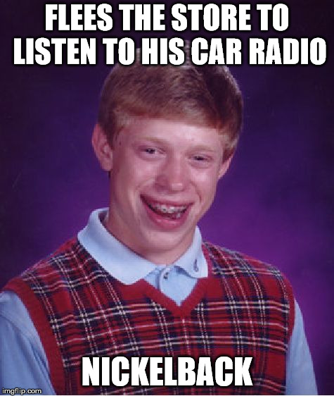 Bad Luck Brian Meme | FLEES THE STORE TO LISTEN TO HIS CAR RADIO NICKELBACK | image tagged in memes,bad luck brian | made w/ Imgflip meme maker