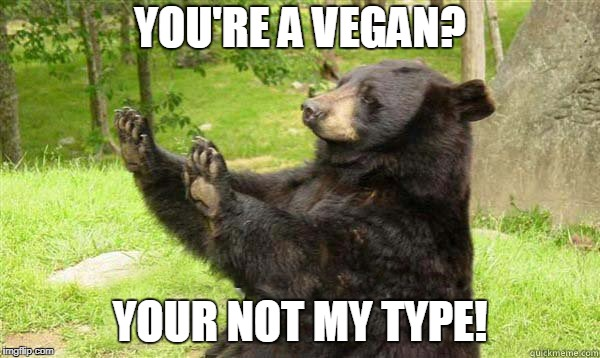 I Met this girl the other day and  showed me a tat with the word vegan written on her waistline so i four words to say to her | YOU'RE A VEGAN? YOUR NOT MY TYPE! | image tagged in how about no bear without text,no vegan,relationship | made w/ Imgflip meme maker