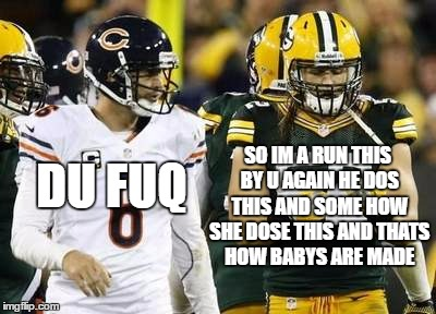 Packers | SO IM A RUN THIS BY U AGAIN HE DOS THIS AND SOME HOW SHE DOSE THIS AND THATS HOW BABYS ARE MADE DU FUQ | image tagged in memes,packers | made w/ Imgflip meme maker