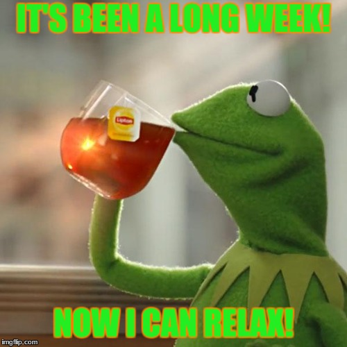 But Thats None Of My Business Meme | IT'S BEEN A LONG WEEK! NOW I CAN RELAX! | image tagged in memes,but thats none of my business,kermit the frog | made w/ Imgflip meme maker