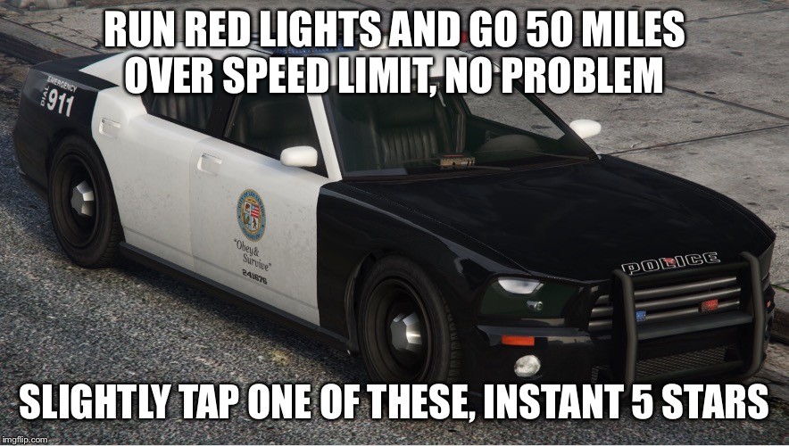 GTA Logic  | RUN RED LIGHTS AND GO 50 MILES OVER SPEED LIMIT, NO PROBLEM SLIGHTLY TAP ONE OF THESE, INSTANT 5 STARS | image tagged in gta 5,logic,police | made w/ Imgflip meme maker