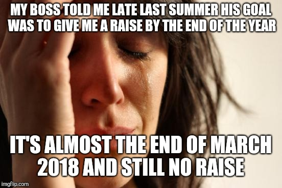 First World Problems Meme | MY BOSS TOLD ME LATE LAST SUMMER HIS GOAL WAS TO GIVE ME A RAISE BY THE END OF THE YEAR IT'S ALMOST THE END OF MARCH 2018 AND STILL NO RAISE | image tagged in memes,first world problems | made w/ Imgflip meme maker