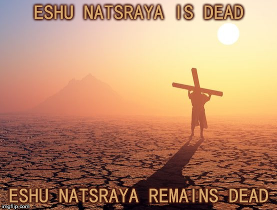 ESHU NATSRAYA IS DEAD ESHU NATSRAYA REMAINS DEAD | image tagged in jesus,christianity,easter,god is dead,agnostic | made w/ Imgflip meme maker