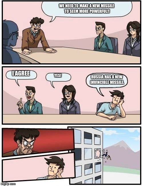 Boardroom Meeting Suggestion Meme | WE NEED TO MAKE A NEW MISSILE TO SEEM MORE POWERFUL!! I AGREE YES! RUSSIA HAS A NEW INVINCIBLE MISSILE. | image tagged in memes,boardroom meeting suggestion | made w/ Imgflip meme maker