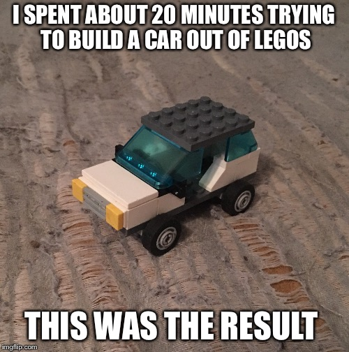Lego Car | I SPENT ABOUT 20 MINUTES TRYING TO BUILD A CAR OUT OF LEGOS THIS WAS THE RESULT | image tagged in legos,cars,time | made w/ Imgflip meme maker