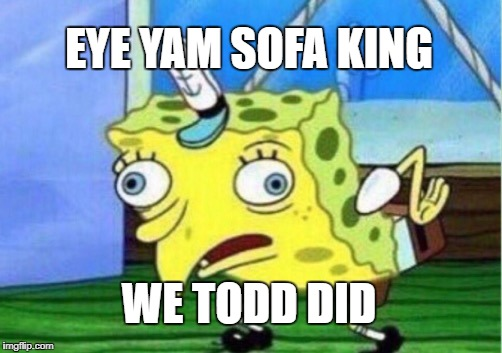 Mocking Spongebob Meme | EYE YAM SOFA KING WE TODD DID | image tagged in memes,mocking spongebob | made w/ Imgflip meme maker