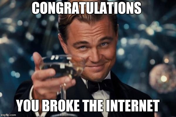 Leonardo Dicaprio Cheers Meme | CONGRATULATIONS YOU BROKE THE INTERNET | image tagged in memes,leonardo dicaprio cheers | made w/ Imgflip meme maker