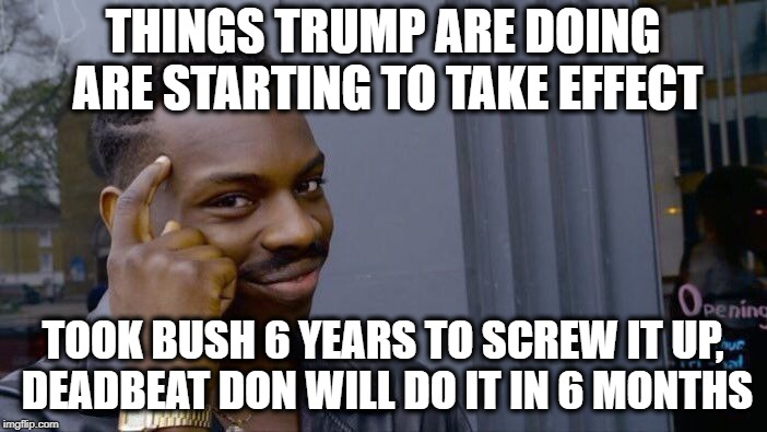 Roll Safe Think About It Meme | THINGS TRUMP ARE DOING ARE STARTING TO TAKE EFFECT TOOK BUSH 6 YEARS TO SCREW IT UP, DEADBEAT DON WILL DO IT IN 6 MONTHS | image tagged in memes,roll safe think about it | made w/ Imgflip meme maker