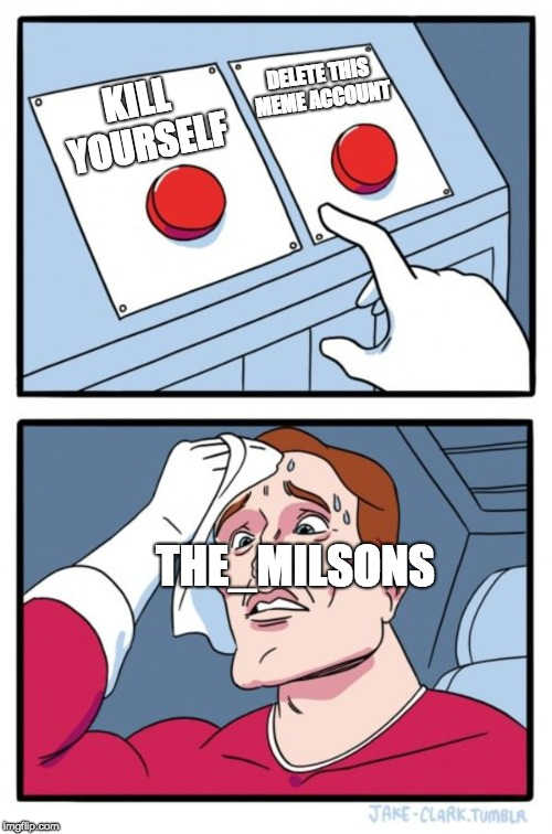 Two Buttons Meme | KILL YOURSELF DELETE THIS MEME ACCOUNT THE_MILSONS | image tagged in memes,two buttons | made w/ Imgflip meme maker