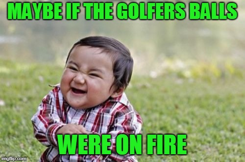 Evil Toddler Meme | MAYBE IF THE GOLFERS BALLS WERE ON FIRE | image tagged in memes,evil toddler | made w/ Imgflip meme maker