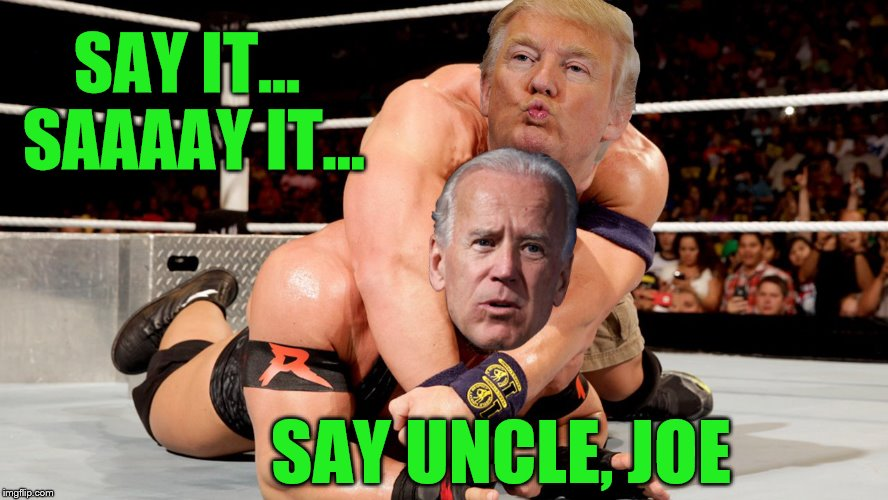 and his name, is really Don Cena | SAY IT... SAAAAY IT... SAY UNCLE, JOE | image tagged in memes,trump,biden,wrestlemania,headlock,deathmatch | made w/ Imgflip meme maker