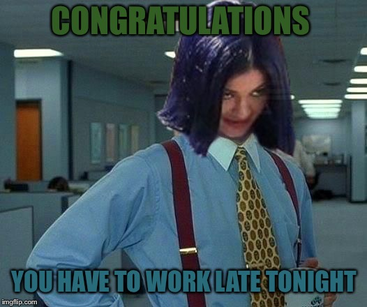 Kylie Would Be Great | CONGRATULATIONS YOU HAVE TO WORK LATE TONIGHT | image tagged in kylie would be great | made w/ Imgflip meme maker